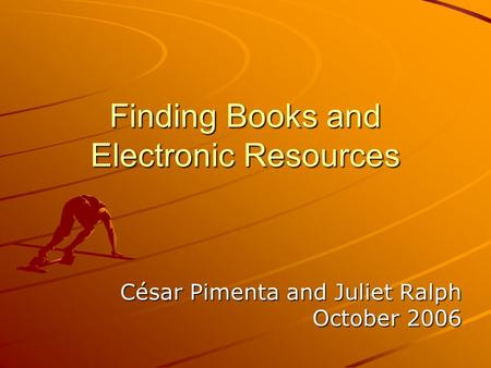 Finding Books and Electronic Resources César Pimenta and Juliet Ralph October 2006.