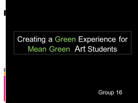 Group 16 Creating a Green Experience for Mean Green Art Students.