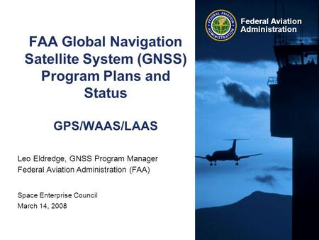 Federal Aviation Administration FAA Global Navigation Satellite System (GNSS) Program Plans and Status GPS/WAAS/LAAS Leo Eldredge, GNSS Program Manager.