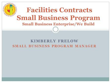 KIMBERLY FRELOW SMALL BUSINESS PROGRAM MANAGER Facilities Contracts Small Business Program Small Business Enterprise/We Build.