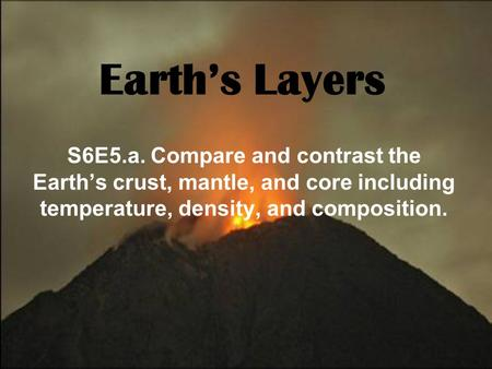 Earth's Layers S6E5.a. Compare and contrast the Earth's crust, mantle, and core including temperature, density, and composition.