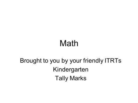 Math Brought to you by your friendly ITRTs Kindergarten Tally Marks.