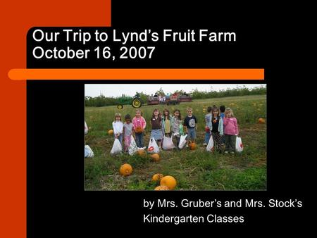 Our Trip to Lynd's Fruit Farm October 16, 2007 by Mrs. Gruber's and Mrs. Stock's Kindergarten Classes.
