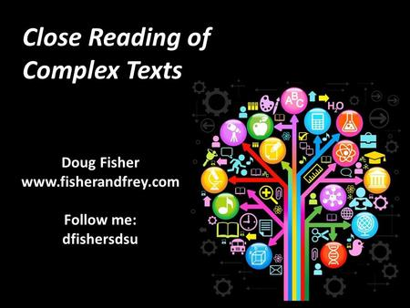 Close Reading of Complex Texts Doug Fisher www.fisherandfrey.com Follow me: dfishersdsu.