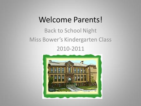 Welcome Parents! Back to School Night Miss Bower's Kindergarten Class 2010-2011.