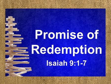 Promise of Redemption Isaiah 9:1-7. Promise of Redemption Isaiah 9:1-7 1 But there will be no gloom for her who was in anguish. In the former time he.