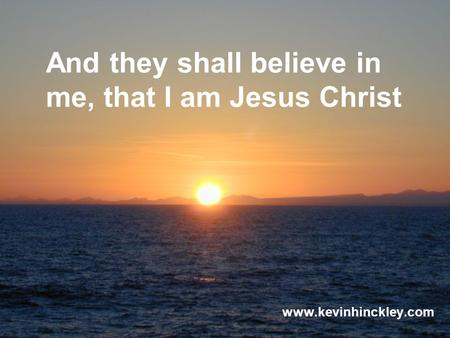And they shall believe in me, that I am Jesus Christ www.kevinhinckley.com.