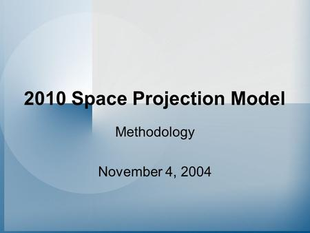 2010 Space Projection Model Methodology November 4, 2004.