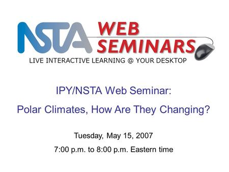 IPY/NSTA Web Seminar: Polar Climates, How Are They Changing? LIVE INTERACTIVE YOUR DESKTOP Tuesday, May 15, 2007 7:00 p.m. to 8:00 p.m. Eastern.