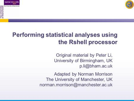 Performing statistical analyses using the Rshell processor Original material by Peter Li, University of Birmingham, UK Adapted by Norman.