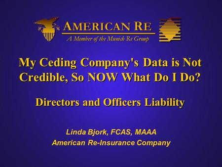 My Ceding Company's Data is Not Credible, So NOW What Do I Do? Directors and Officers Liability Linda Bjork, FCAS, MAAA American Re-Insurance Company.