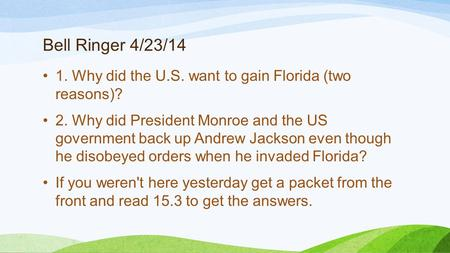 Bell Ringer 4/23/14 1. Why did the U.S. want to gain Florida (two reasons)? 2. Why did President Monroe and the US government back up Andrew Jackson even.