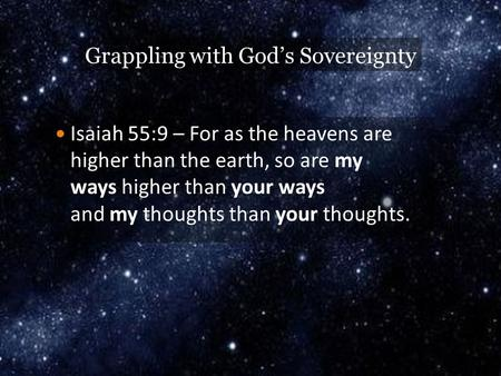 Grappling with God's Sovereignty Isaiah 55:9 – For as the heavens are higher than the earth, so are my ways higher than your ways and my thoughts than.