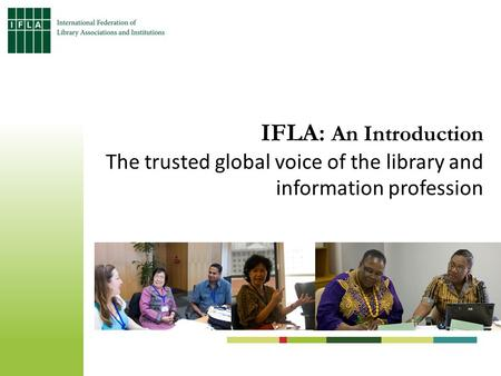 IFLA: An Introduction The trusted global voice of the library and information profession.