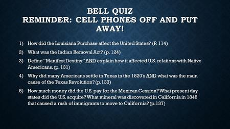 BELL QUIZ REMINDER: CELL PHONES OFF AND PUT AWAY! 1)How did the Louisiana Purchase affect the United States? (P. 114) 2)What was the Indian Removal Act?