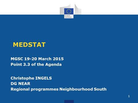 MEDSTAT MGSC 19-20 March 2015 Point 3.3 of the Agenda Christophe INGELS DG NEAR Regional programmes Neighbourhood South 1.