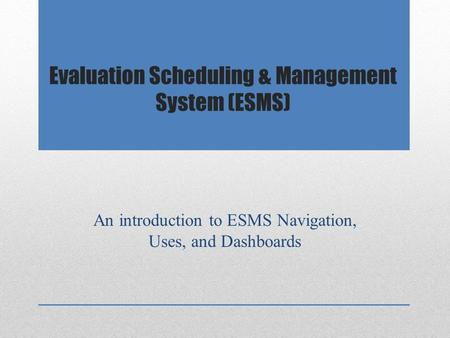 Evaluation Scheduling & Management System (ESMS) An introduction to ESMS Navigation, Uses, and Dashboards.