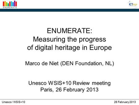 Unesco / WSIS+1026 February 2013 ENUMERATE: Measuring the progress of digital heritage in Europe Marco de Niet (DEN Foundation, NL) Unesco WSIS+10 Review.