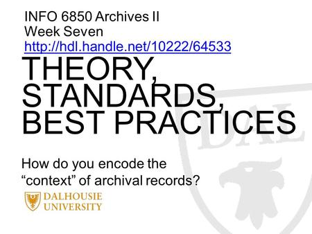 "INFO 6850 Archives II Week Seven  THEORY, STANDARDS, BEST PRACTICES How do you encode the ""context"" of archival records?"