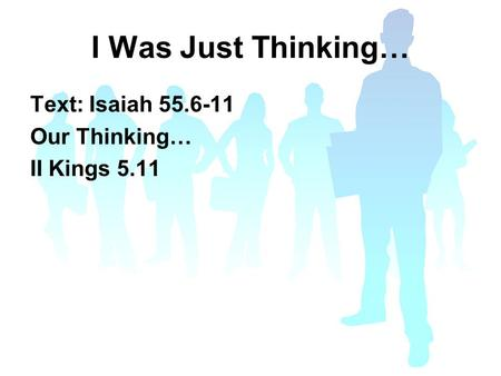 I Was Just Thinking… Text: Isaiah 55.6-11 Our Thinking… II Kings 5.11.