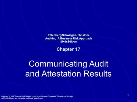 1 Rittenberg/Schwieger/Johnstone Auditing: A Business Risk Approach Sixth Edition Chapter 17 Communicating Audit and Attestation Results Copyright © 2008.