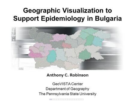 Geographic Visualization to Support Epidemiology in Bulgaria Anthony C. Robinson GeoVISTA Center Department of Geography The Pennsylvania State University.