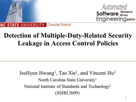 Computer Science 1 Detection of Multiple-Duty-Related Security Leakage in Access Control Policies JeeHyun Hwang 1, Tao Xie 1, and Vincent Hu 2 North Carolina.