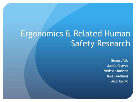 Ergonomics & Related Human Safety Research Group JAM: Jamie Chavez Melissa Sundeen Jake Lardinois Aron Eisold.
