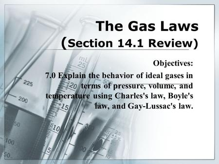 The Gas Laws ( Section 14.1 Review) Objectives: 7.0 Explain the behavior of ideal gases in terms of pressure, volume, and temperature using Charles's law,