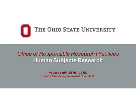 Human Subjects Research Office of Responsible Research Practices Human Subjects Research Vanessa Hill, MSHS, CCRC Senior Quality Improvement Specialist.