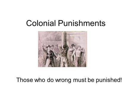Colonial Punishments Those who do wrong must be punished!