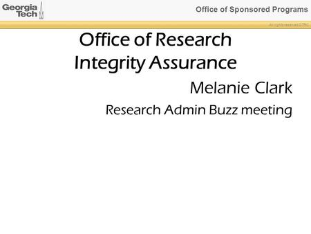 Office of Sponsored Programs All rights reserved GTRC Office of Research Integrity Assurance Melanie Clark Research Admin Buzz meeting.