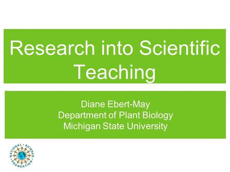 Research into Scientific Teaching Diane Ebert-May Department of Plant Biology Michigan State University.