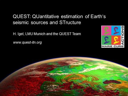 Quest-itn.org QUEST: QUantitative estimation of Earth's seismic sources and STructure H. Igel, LMU Munich and the QUEST Team www.quest-itn.org.