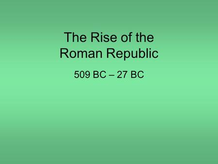 The Rise of the Roman Republic 509 BC – 27 BC. Rome's greatest achievements: Established the first Republic; Used law and government to unite many different.