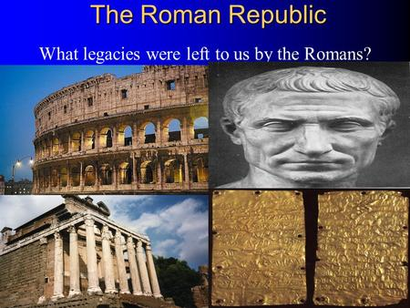 The Roman Republic What legacies were left to us by the Romans?