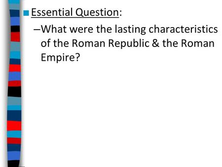■ Essential Question: – What were the lasting characteristics of the Roman Republic & the Roman Empire?