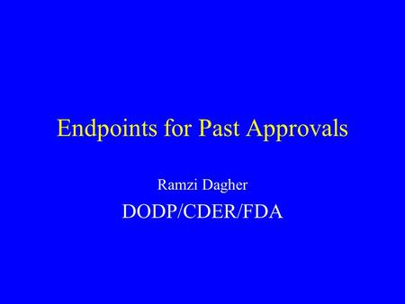 Endpoints for Past Approvals Ramzi Dagher DODP/CDER/FDA.