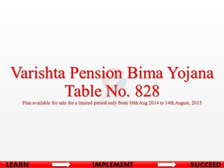 Varishta Pension Bima Yojana Table No. 828 Plan available for sale for a limited period only from 16th Aug 2014 to 14th August, 2015.