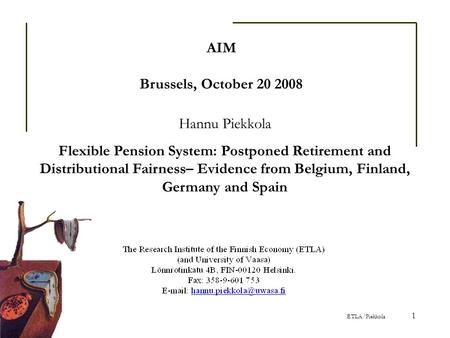 ETLA/Piekkola 1 AIM Brussels, October 20 2008 Hannu Piekkola Flexible Pension System: Postponed Retirement and Distributional Fairness– Evidence from Belgium,