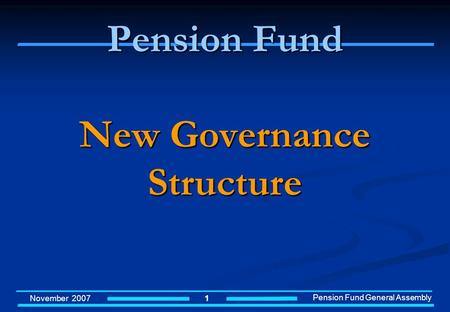 November 2007 Pension Fund General Assembly 1 Pension Fund New Governance Structure.
