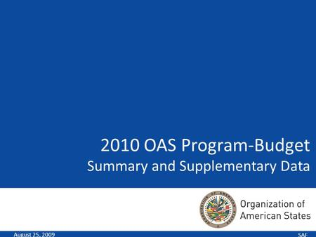 SAF 2010 OAS Program-Budget Summary and Supplementary Data August 25, 2009.