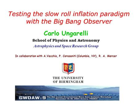 Testing the slow roll inflation paradigm with the Big Bang Observer Carlo Ungarelli School of Physics and Astronomy Astrophysics and Space Research Group.