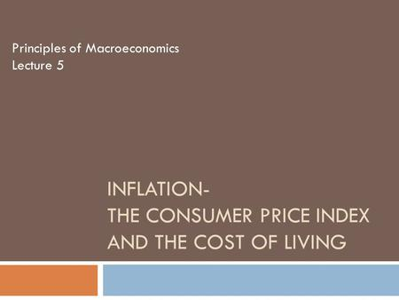 INFLATION- THE CONSUMER PRICE INDEX AND THE COST OF LIVING Principles of Macroeconomics Lecture 5.