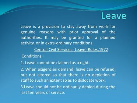 Leave is a provision to stay away from work for genuine reasons with prior approval of the authorities. It may be granted for a planned activity, or in.