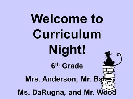Welcome to Curriculum Night! 6 th Grade Mrs. Anderson, Mr. Ball, Ms. DaRugna, and Mr. Wood.