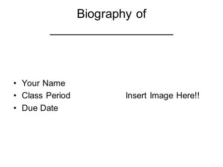 Biography of __________________ Your Name Class Period Due Date Insert Image Here!!