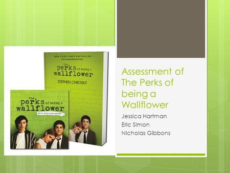 Assessment of The Perks of being a Wallflower Jessica Hartman Eric Simon Nicholas Gibbons.