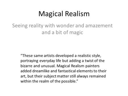 "Magical Realism Seeing reality with wonder and amazement and a bit of magic ""These same artists developed a realistic style, portraying everyday life but."