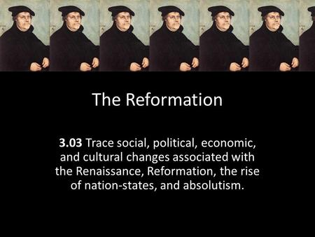 The Reformation 3.03 Trace social, political, economic, and cultural changes associated with the Renaissance, Reformation, the rise of nation-states, and.